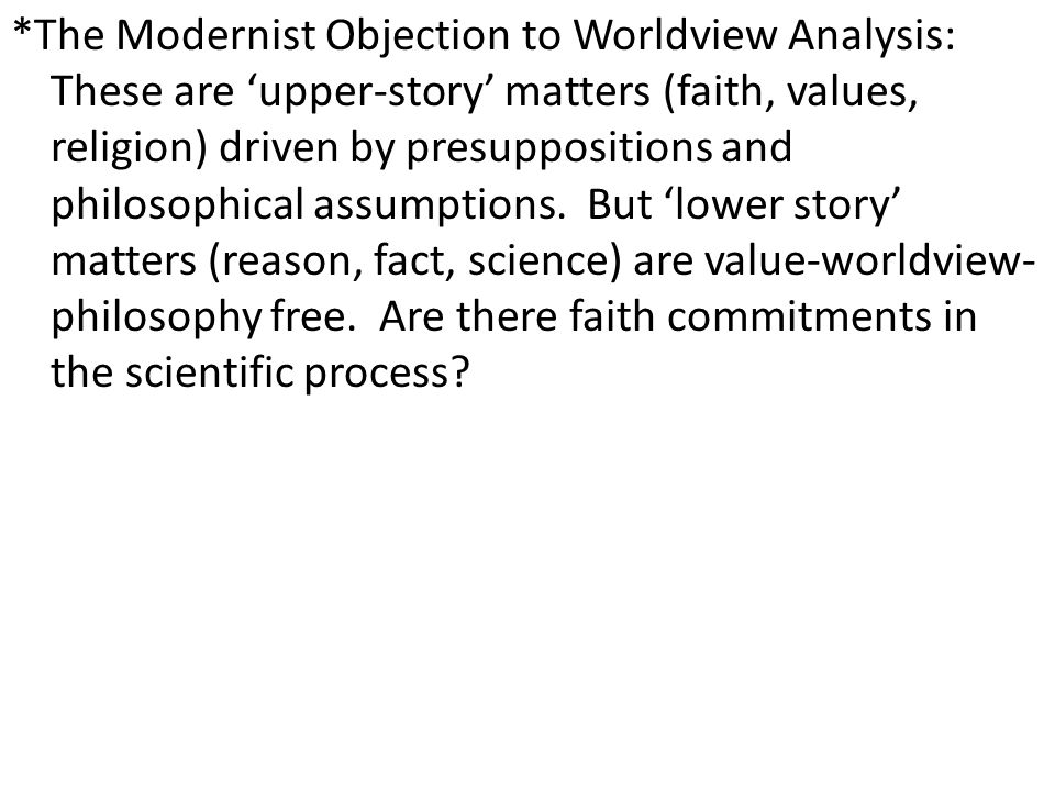 *The Modernist Objection to Worldview Analysis: These are 'upper-story' matters (faith, values, religion) driven by presuppositions and philosophical assumptions.