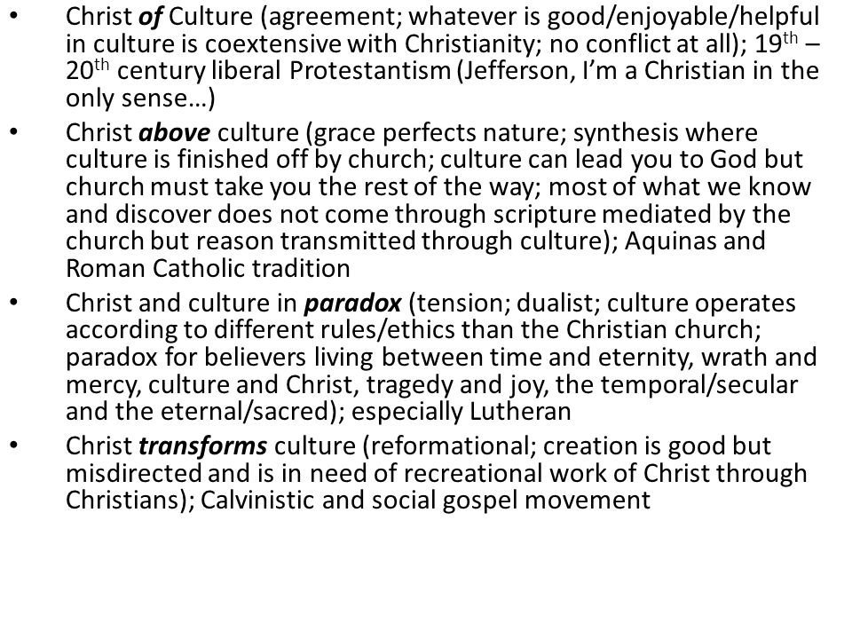 Christ of Culture (agreement; whatever is good/enjoyable/helpful in culture is coextensive with Christianity; no conflict at all); 19th – 20th century liberal Protestantism (Jefferson, I'm a Christian in the only sense…)
