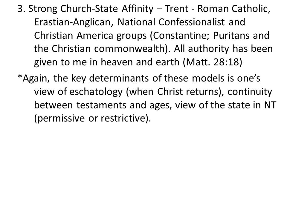 3. Strong Church-State Affinity – Trent - Roman Catholic, Erastian-Anglican, National Confessionalist and Christian America groups (Constantine; Puritans and the Christian commonwealth). All authority has been given to me in heaven and earth (Matt. 28:18)