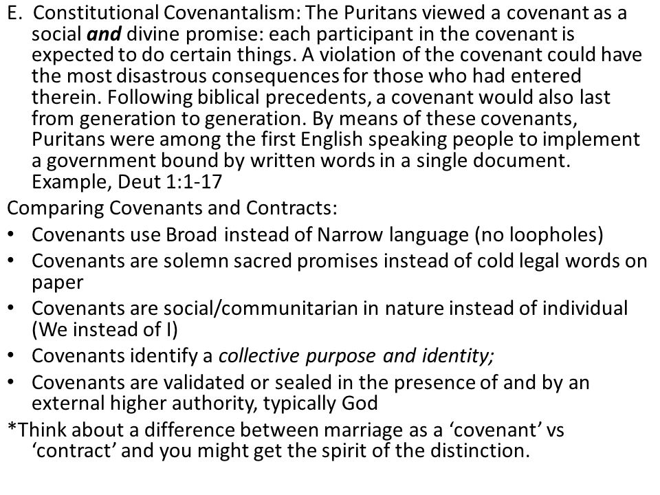 E. Constitutional Covenantalism: The Puritans viewed a covenant as a social and divine promise: each participant in the covenant is expected to do certain things. A violation of the covenant could have the most disastrous consequences for those who had entered therein. Following biblical precedents, a covenant would also last from generation to generation. By means of these covenants, Puritans were among the first English speaking people to implement a government bound by written words in a single document. Example, Deut 1:1-17