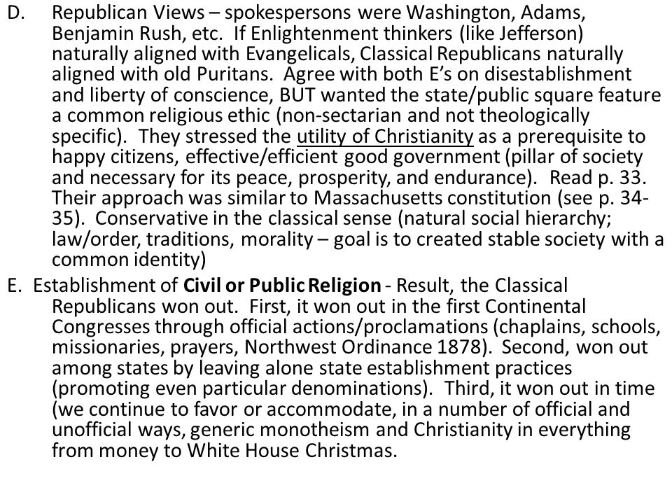 Republican Views – spokespersons were Washington, Adams, Benjamin Rush, etc. If Enlightenment thinkers (like Jefferson) naturally aligned with Evangelicals, Classical Republicans naturally aligned with old Puritans. Agree with both E's on disestablishment and liberty of conscience, BUT wanted the state/public square feature a common religious ethic (non-sectarian and not theologically specific). They stressed the utility of Christianity as a prerequisite to happy citizens, effective/efficient good government (pillar of society and necessary for its peace, prosperity, and endurance). Read p. 33. Their approach was similar to Massachusetts constitution (see p. 34-35). Conservative in the classical sense (natural social hierarchy; law/order, traditions, morality – goal is to created stable society with a common identity)