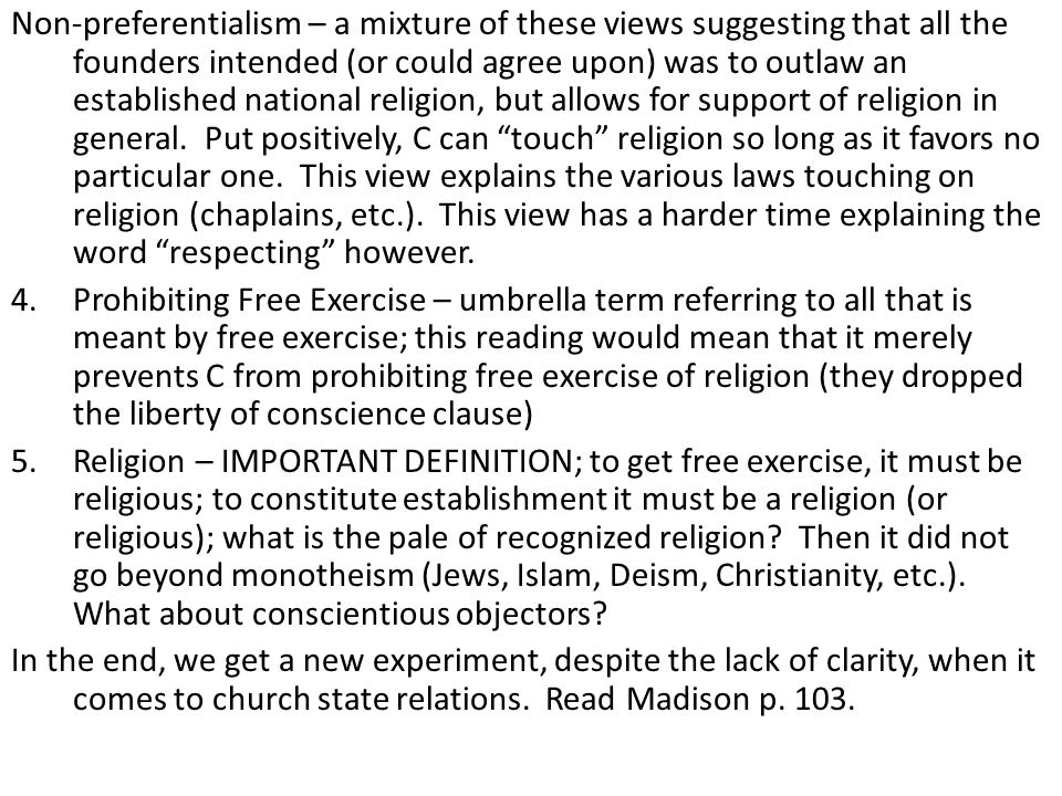 Non-preferentialism – a mixture of these views suggesting that all the founders intended (or could agree upon) was to outlaw an established national religion, but allows for support of religion in general. Put positively, C can touch religion so long as it favors no particular one. This view explains the various laws touching on religion (chaplains, etc.). This view has a harder time explaining the word respecting however.