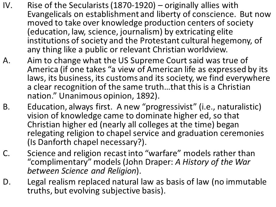 Rise of the Secularists (1870-1920) – originally allies with Evangelicals on establishment and liberty of conscience. But now moved to take over knowledge production centers of society (education, law, science, journalism) by extricating elite institutions of society and the Protestant cultural hegemony, of any thing like a public or relevant Christian worldview.