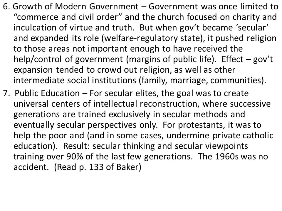 6. Growth of Modern Government – Government was once limited to commerce and civil order and the church focused on charity and inculcation of virtue and truth. But when gov't became 'secular' and expanded its role (welfare-regulatory state), it pushed religion to those areas not important enough to have received the help/control of government (margins of public life). Effect – gov't expansion tended to crowd out religion, as well as other intermediate social institutions (family, marriage, communities).