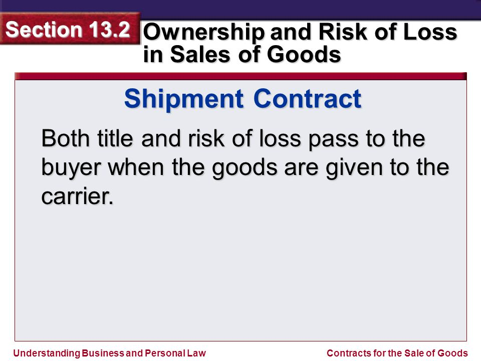 Shipment Contract Both title and risk of loss pass to the buyer when the goods are given to the carrier.