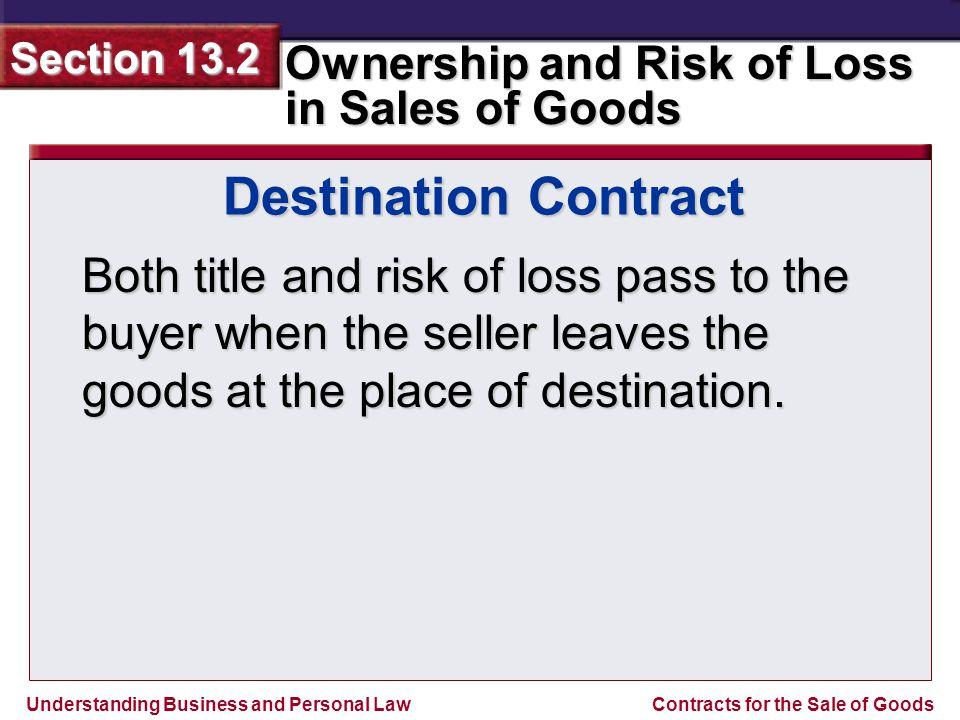 Destination Contract Both title and risk of loss pass to the buyer when the seller leaves the goods at the place of destination.