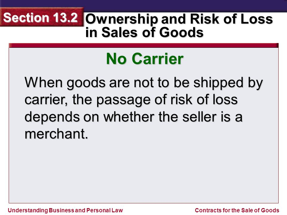 No Carrier When goods are not to be shipped by carrier, the passage of risk of loss depends on whether the seller is a merchant.