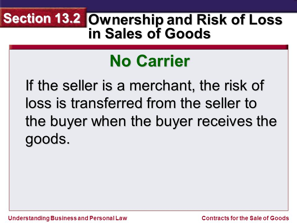 No Carrier If the seller is a merchant, the risk of loss is transferred from the seller to the buyer when the buyer receives the goods.