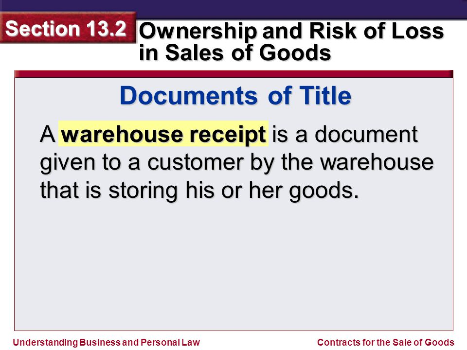 Documents of Title A warehouse receipt is a document given to a customer by the warehouse that is storing his or her goods.