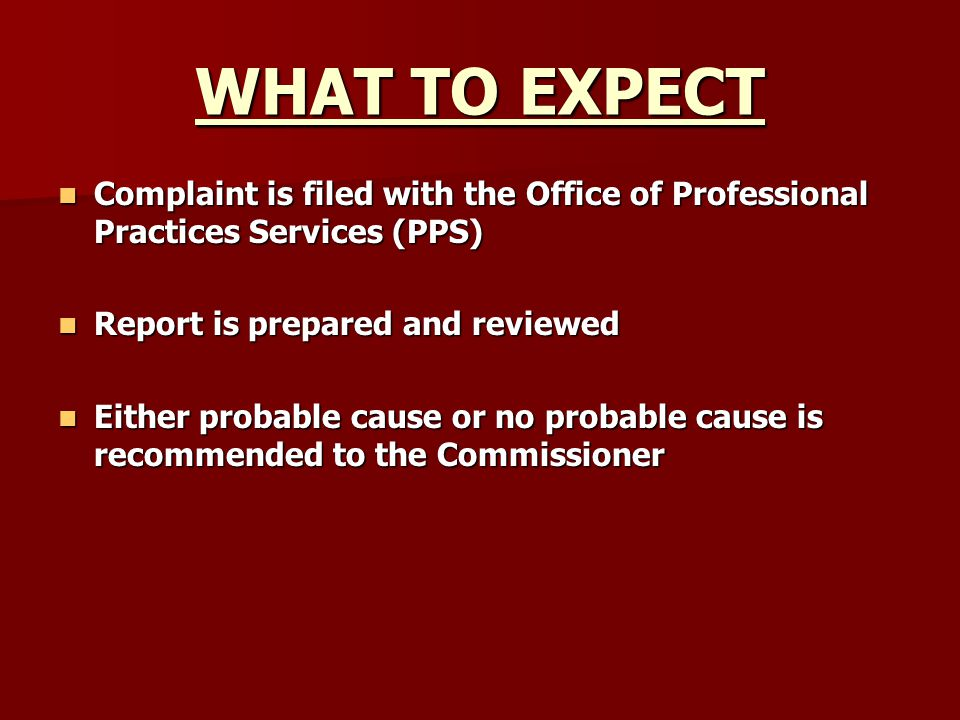 WHAT TO EXPECT Complaint is filed with the Office of Professional Practices Services (PPS) Report is prepared and reviewed.