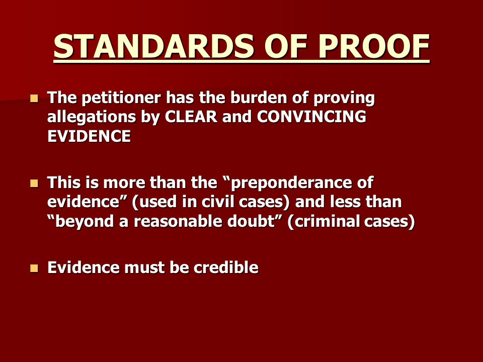 STANDARDS OF PROOF The petitioner has the burden of proving allegations by CLEAR and CONVINCING EVIDENCE.
