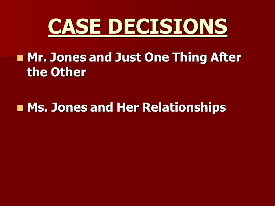 CASE DECISIONS Mr. Jones and Just One Thing After the Other