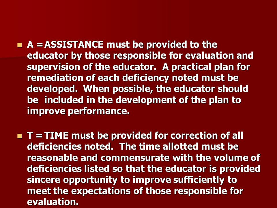 A = ASSISTANCE must be provided to the educator by those responsible for evaluation and supervision of the educator. A practical plan for remediation of each deficiency noted must be developed. When possible, the educator should be included in the development of the plan to improve performance.