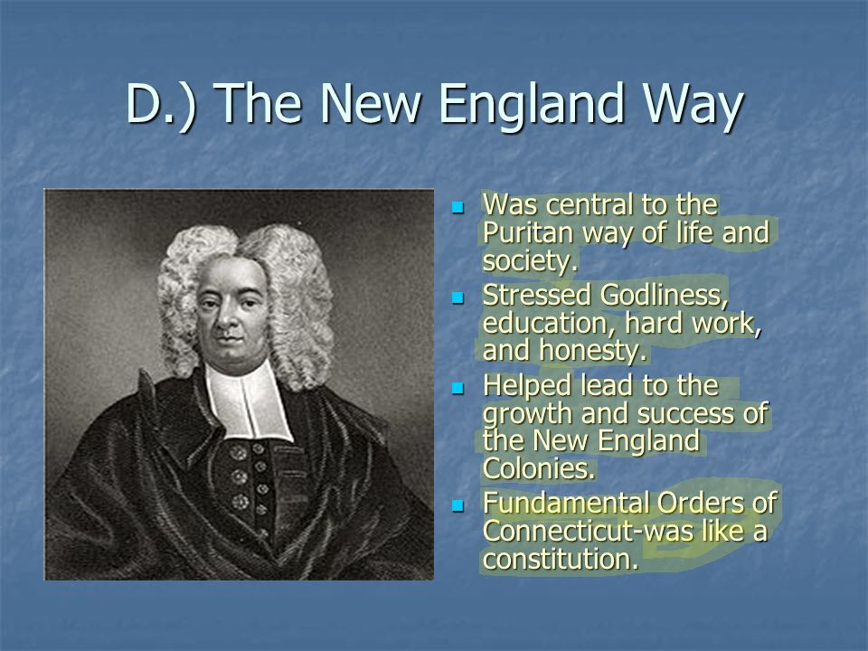 D.) The New England Way Was central to the Puritan way of life and society. Stressed Godliness, education, hard work, and honesty.