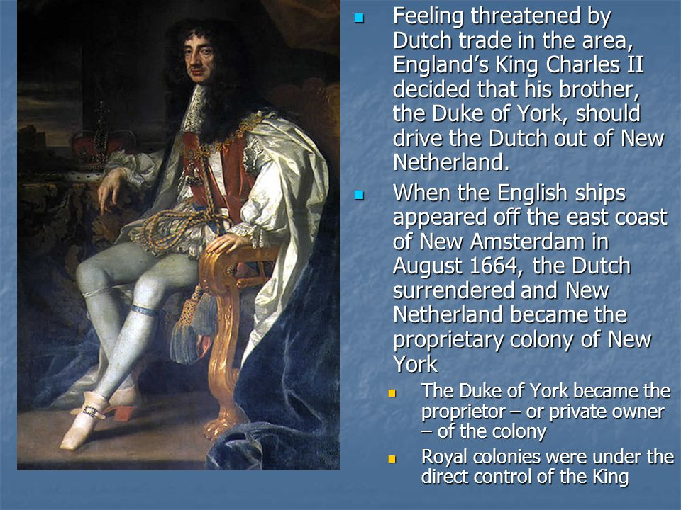 Feeling threatened by Dutch trade in the area, England's King Charles II decided that his brother, the Duke of York, should drive the Dutch out of New Netherland.