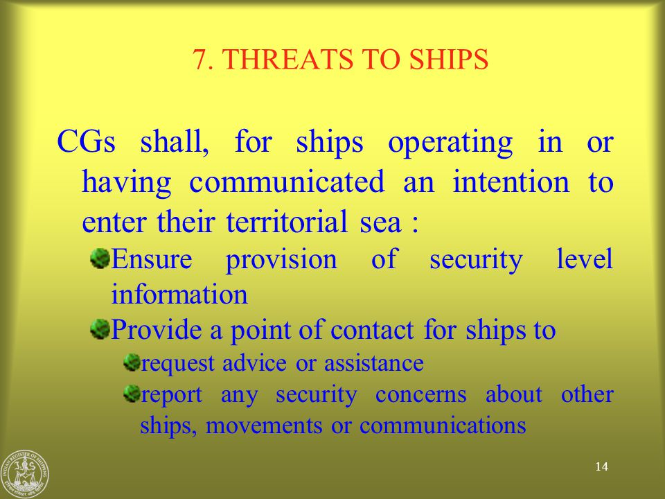 7. THREATS TO SHIPS CGs shall, for ships operating in or having communicated an intention to enter their territorial sea :