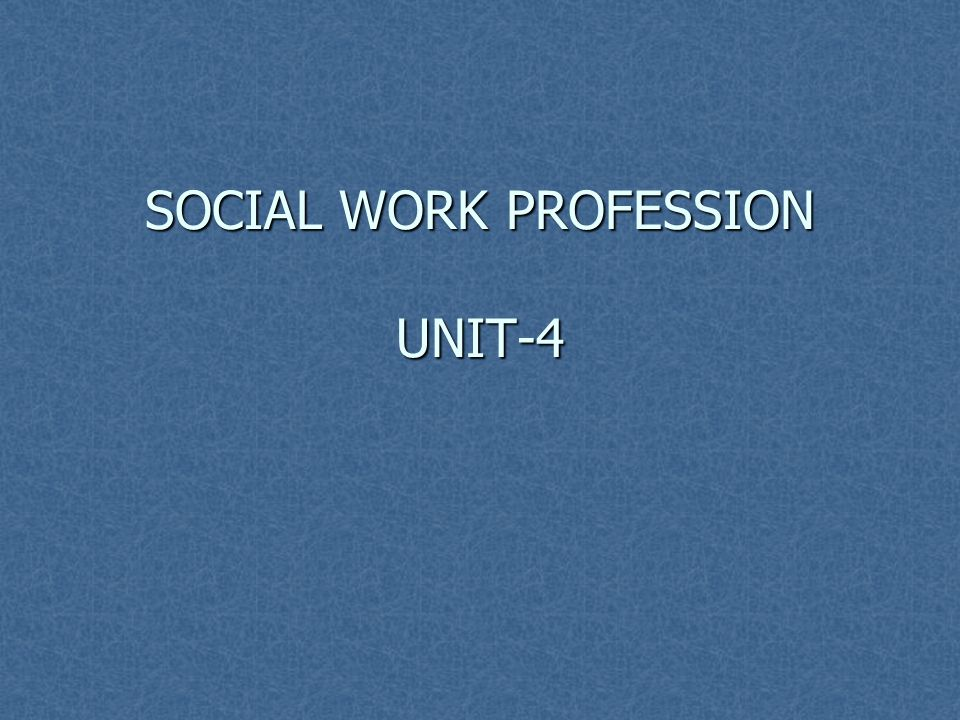 SOCIAL WORK PROFESSION UNIT-4