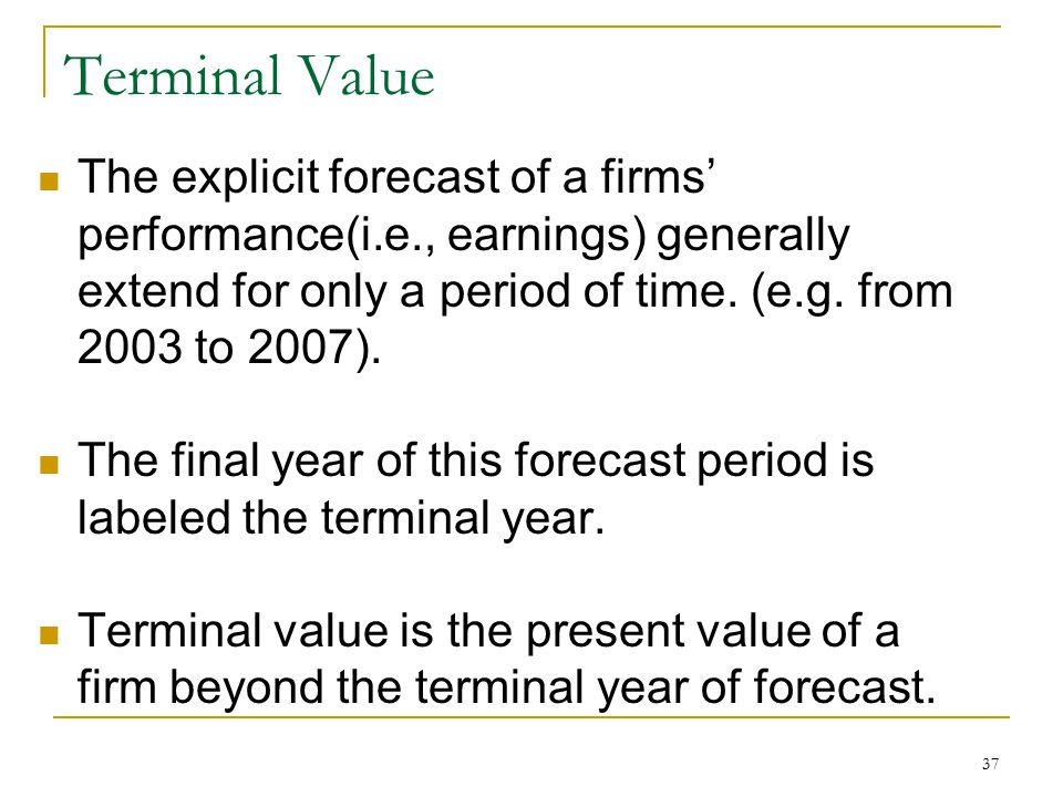 Terminal Value The explicit forecast of a firms' performance(i.e., earnings) generally extend for only a period of time. (e.g. from 2003 to 2007).
