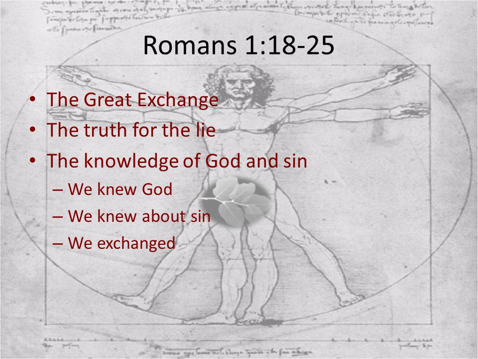 Romans 1:18-25 The Great Exchange The truth for the lie