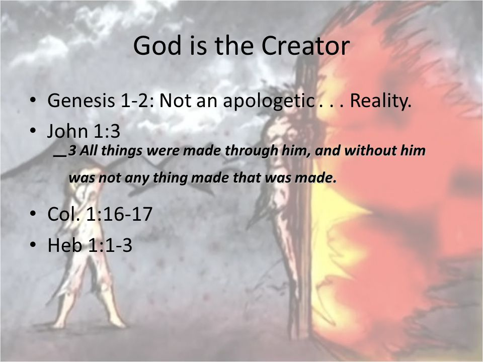 God is the Creator Genesis 1-2: Not an apologetic . . . Reality. John 1:3.