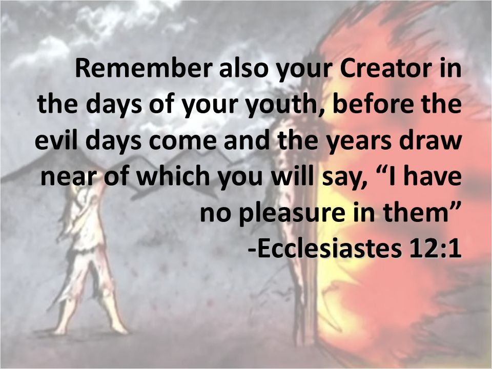 Remember also your Creator in the days of your youth, before the evil days come and the years draw near of which you will say, I have no pleasure in them -Ecclesiastes 12:1