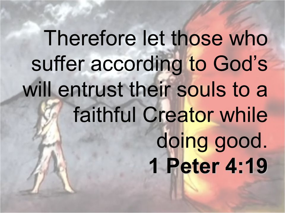 Therefore let those who suffer according to God's will entrust their souls to a faithful Creator while doing good.
