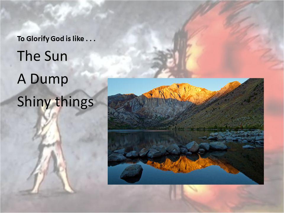 To Glorify God is like . . . The Sun A Dump Shiny things