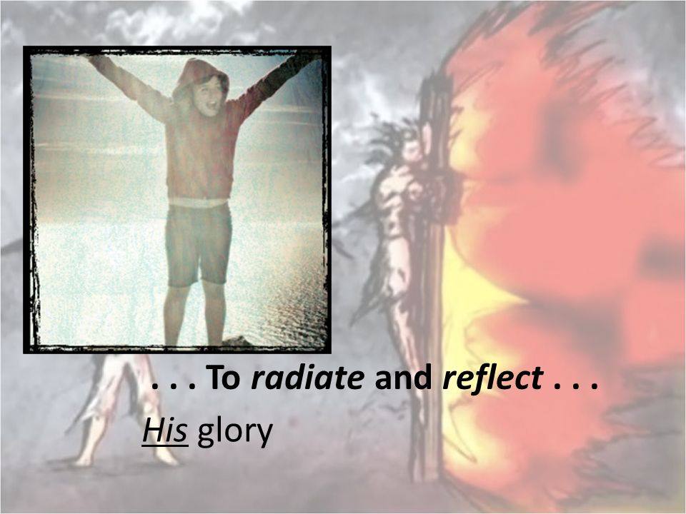 . . . To radiate and reflect . . . His glory