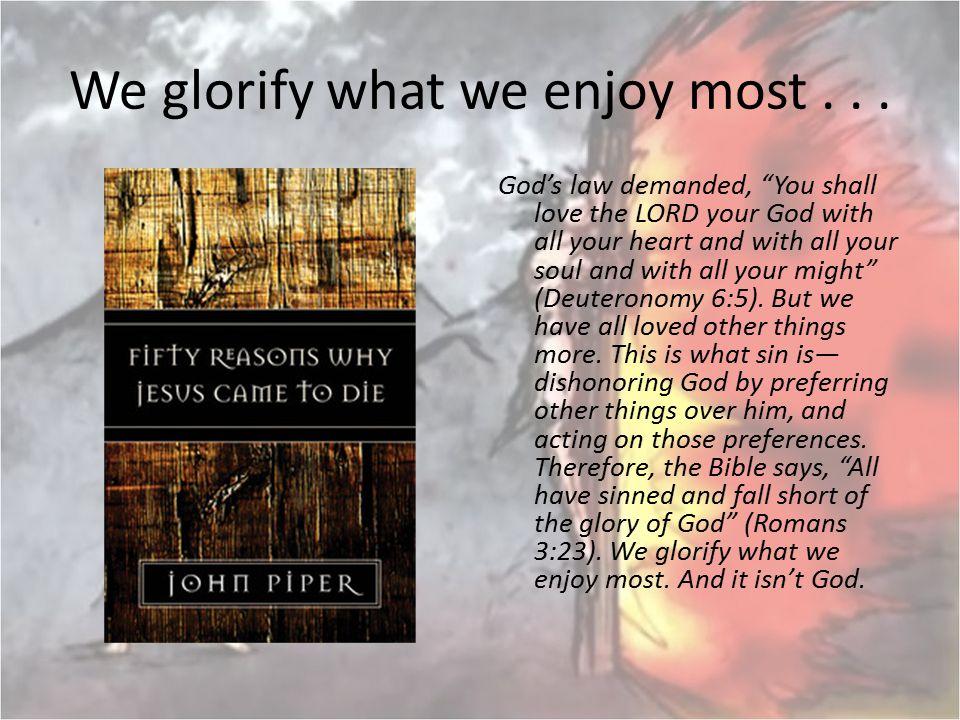 We glorify what we enjoy most . . .
