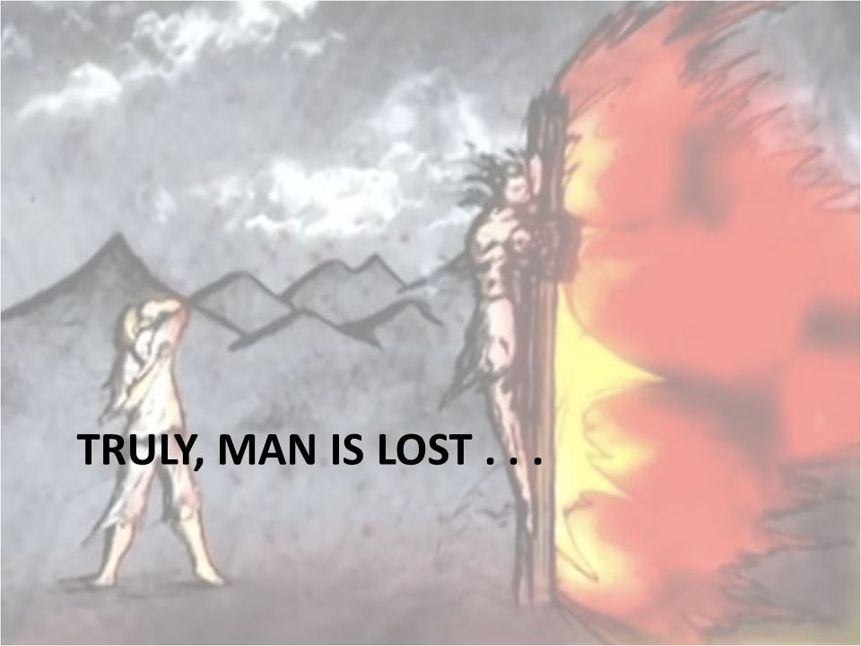 TRULY, MAN IS LOST . . .