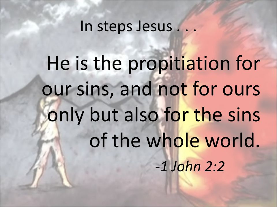 In steps Jesus . . . He is the propitiation for our sins, and not for ours only but also for the sins of the whole world.
