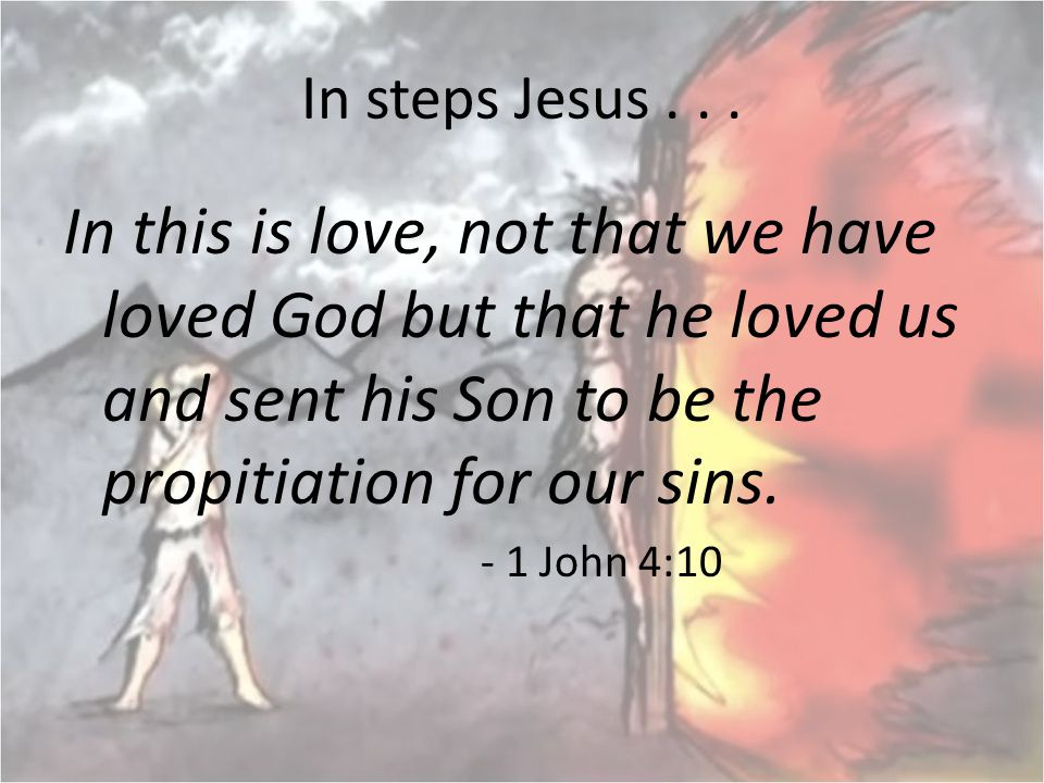 In steps Jesus . . . In this is love, not that we have loved God but that he loved us and sent his Son to be the propitiation for our sins.