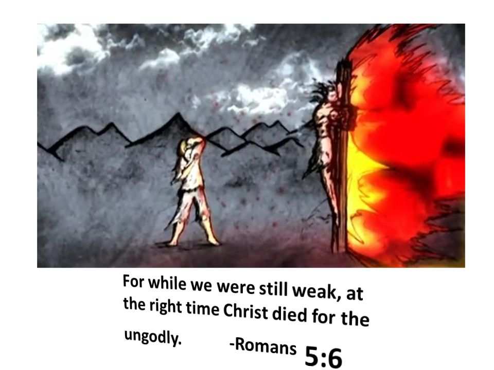 For while we were still weak, at the right time Christ died for the ungodly. -Romans 5:6