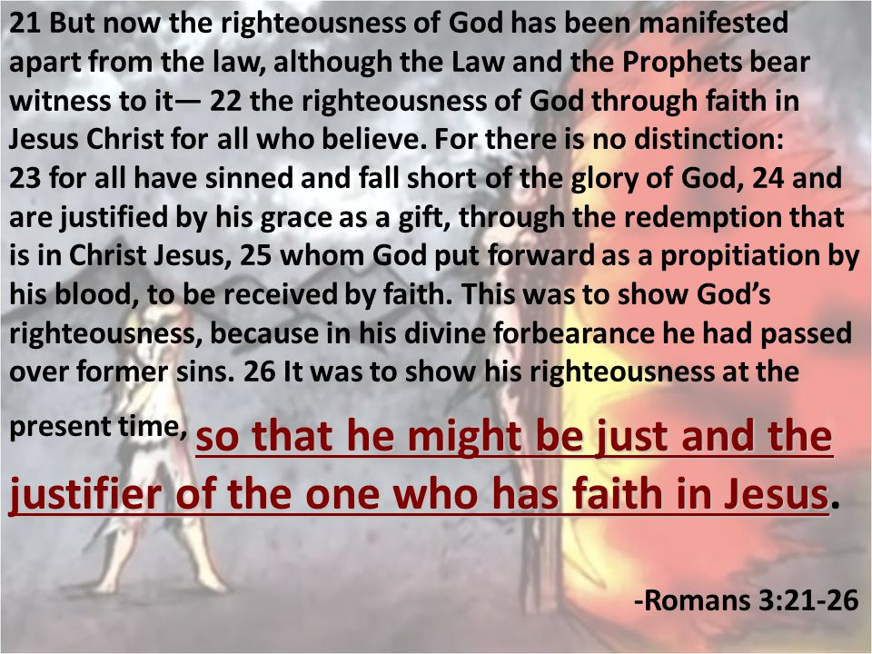 21 But now the righteousness of God has been manifested apart from the law, although the Law and the Prophets bear witness to it— 22 the righteousness of God through faith in Jesus Christ for all who believe.