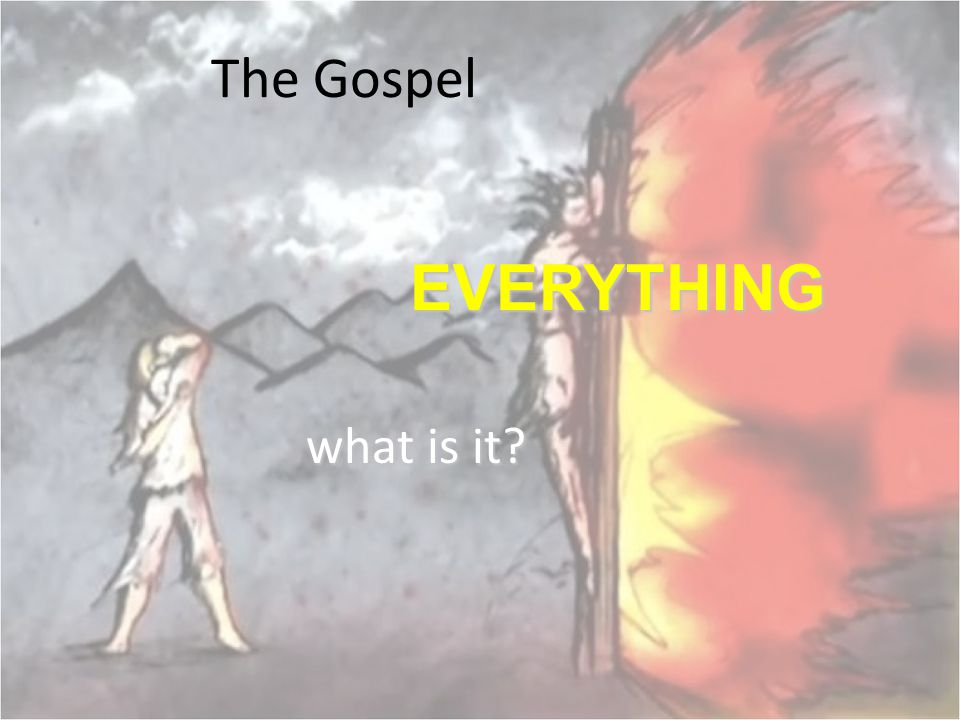 The Gospel EVERYTHING what is it