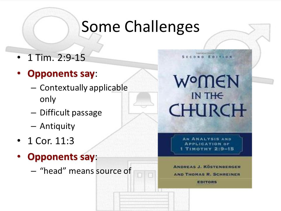 Some Challenges 1 Tim. 2:9-15 Opponents say: 1 Cor. 11:3
