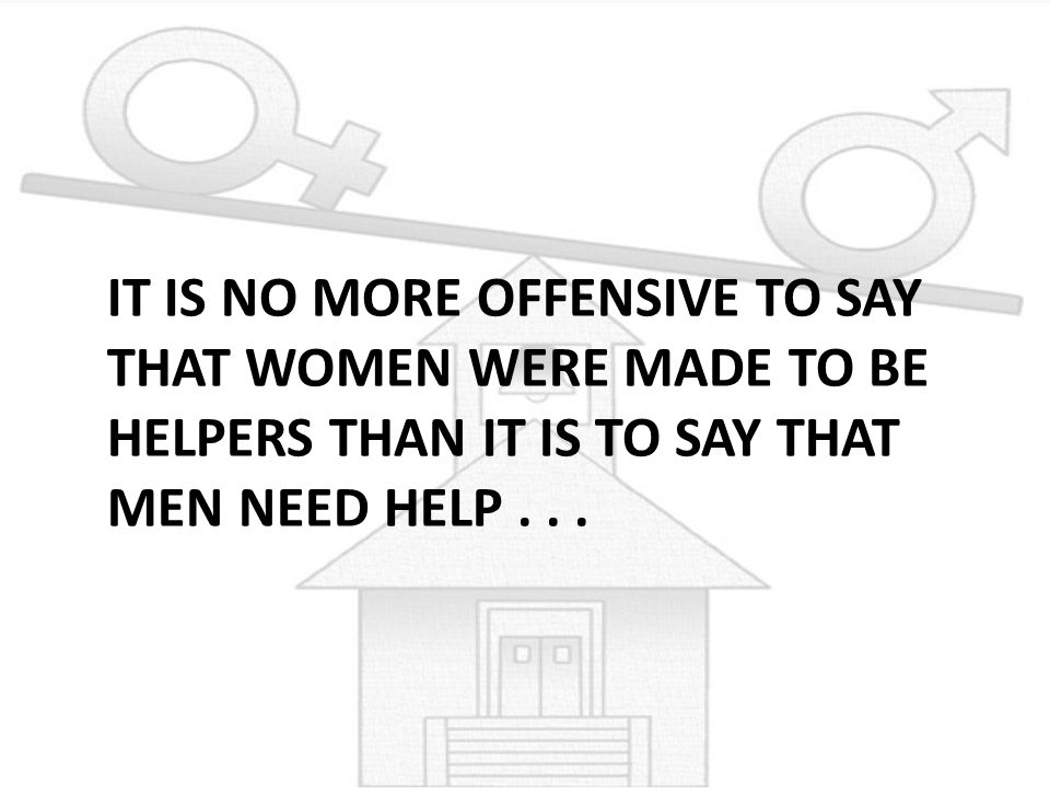 It is no more offensive to say that women were made to be helpers than it is to say that men need help .