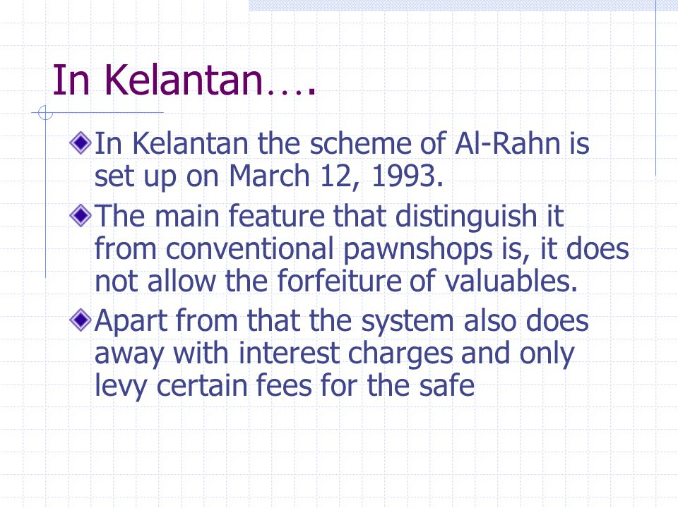 In Kelantan…. In Kelantan the scheme of Al-Rahn is set up on March 12, 1993.