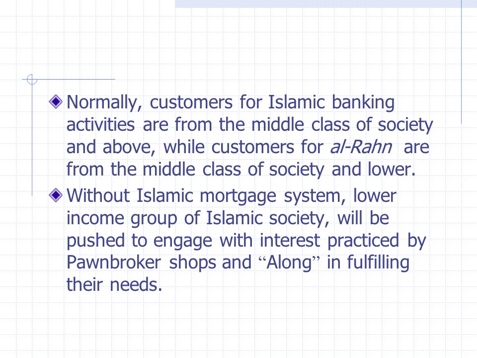 Normally, customers for Islamic banking activities are from the middle class of society and above, while customers for al-Rahn are from the middle class of society and lower.