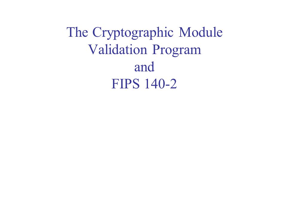 The Cryptographic Module Validation Program and FIPS 140-2