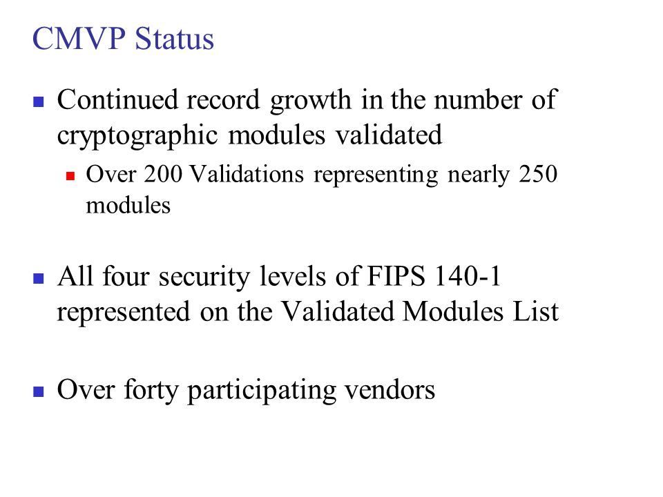 CMVP Status Continued record growth in the number of cryptographic modules validated. Over 200 Validations representing nearly 250 modules.