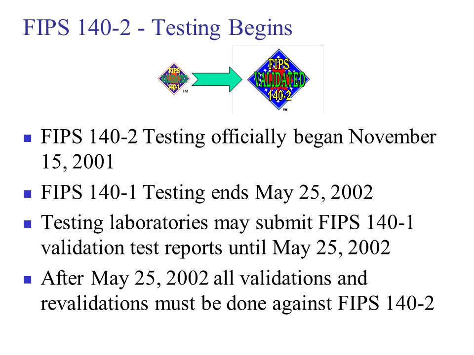 FIPS 140-2 - Testing Begins FIPS 140-2 Testing officially began November 15, 2001. FIPS 140-1 Testing ends May 25, 2002.