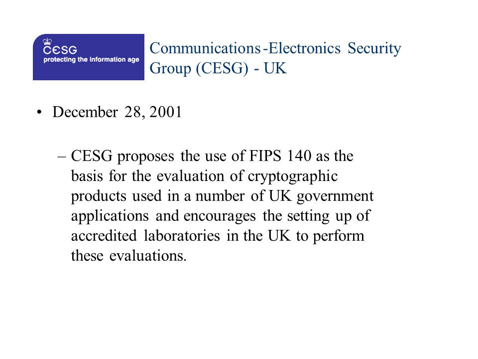 Communications - Electronics Security. Group (CESG) - UK. • December 28, 2001. – CESG proposes the use of FIPS 140 as the.