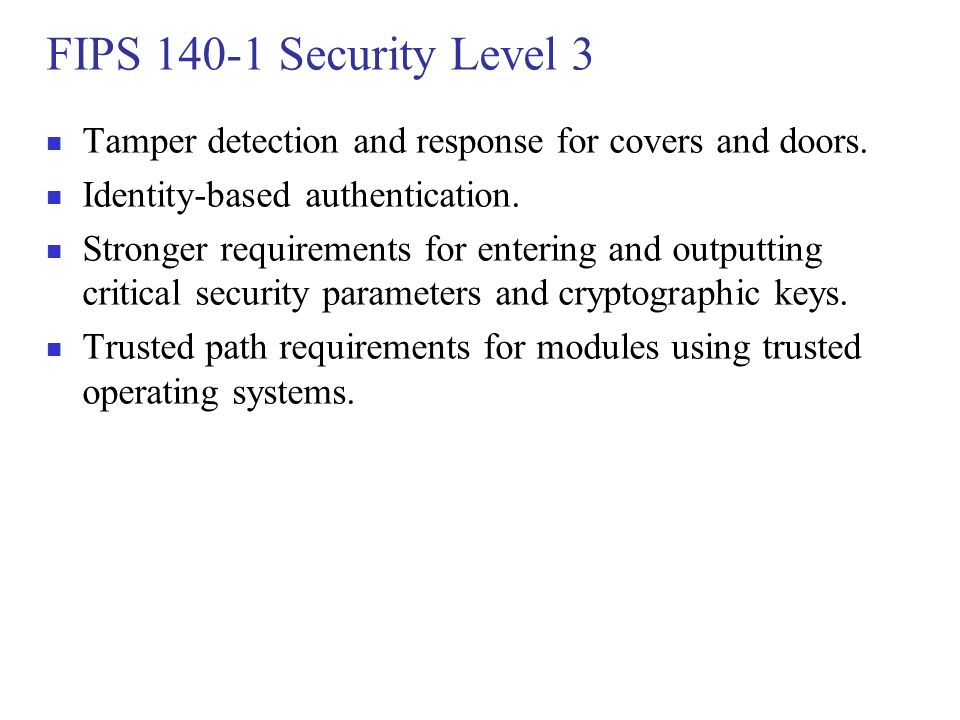 FIPS 140-1 Security Level 3 Tamper detection and response for covers and doors. Identity-based authentication.