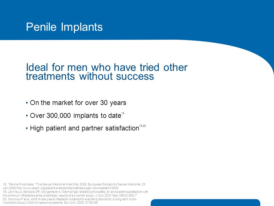 Penile Implants Ideal for men who have tried other treatments without success. On the market for over 30 years.