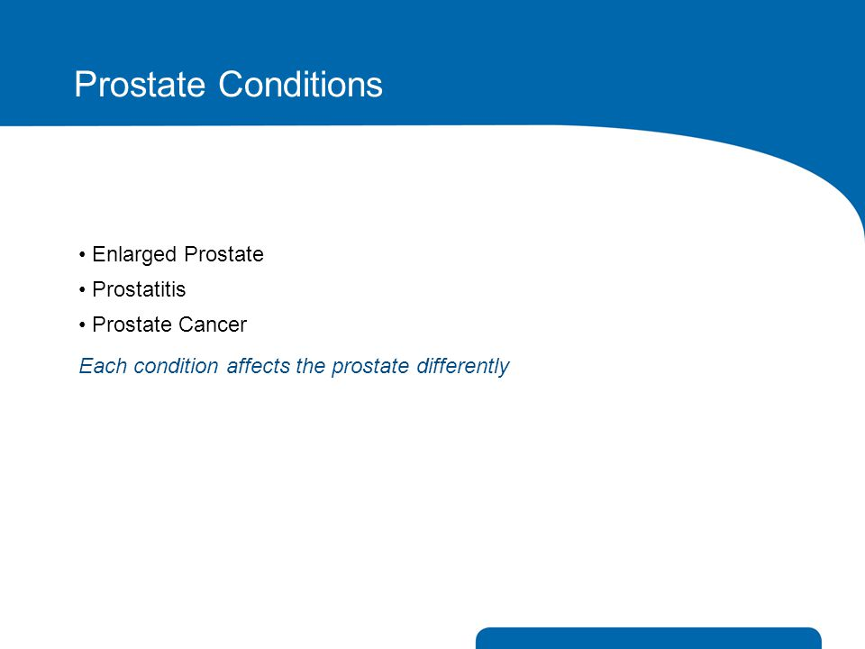 Prostate Conditions Enlarged Prostate • Prostatitis • Prostate Cancer