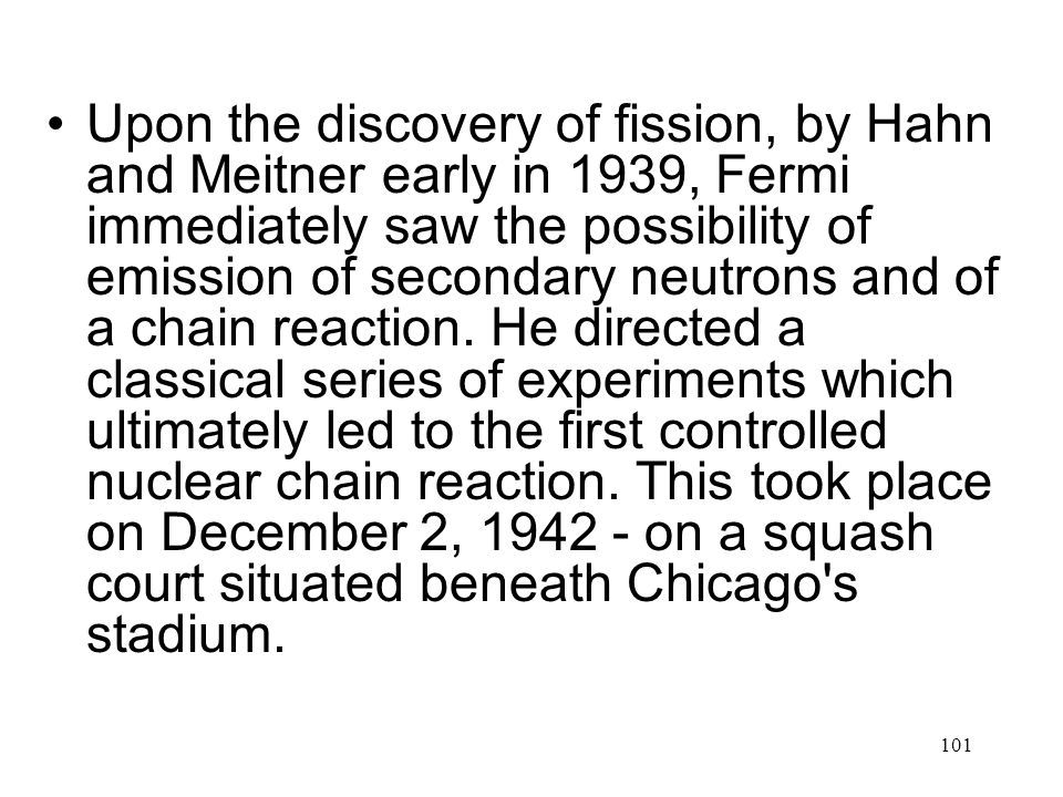 Upon the discovery of fission, by Hahn and Meitner early in 1939, Fermi immediately saw the possibility of emission of secondary neutrons and of a chain reaction.