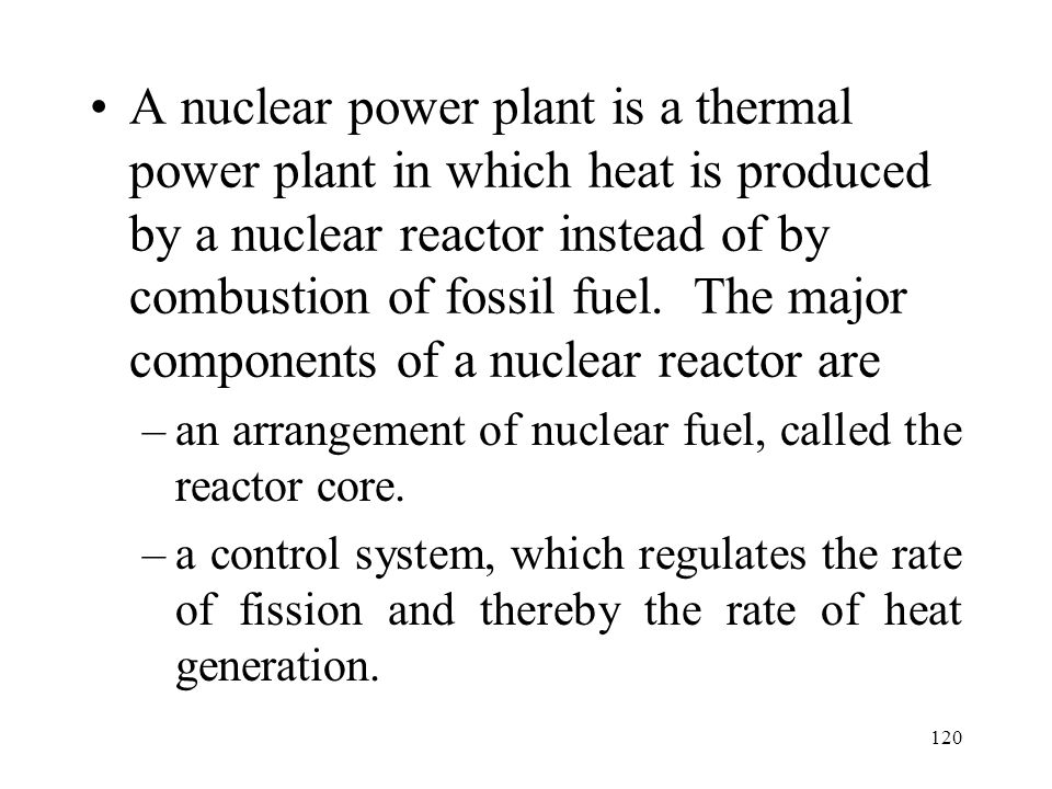 A nuclear power plant is a thermal power plant in which heat is produced by a nuclear reactor instead of by combustion of fossil fuel. The major components of a nuclear reactor are