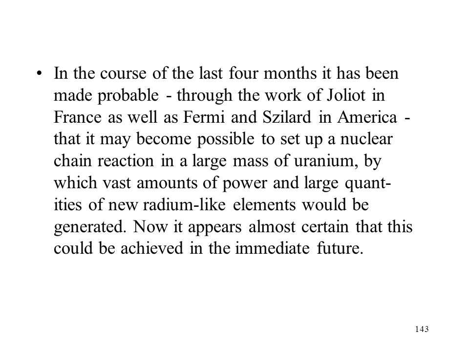 In the course of the last four months it has been made probable - through the work of Joliot in France as well as Fermi and Szilard in America - that it may become possible to set up a nuclear chain reaction in a large mass of uranium, by which vast amounts of power and large quant- ities of new radium-like elements would be generated.