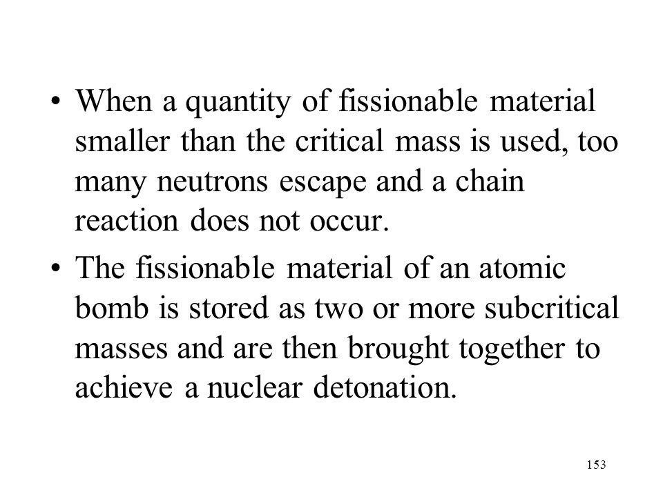 When a quantity of fissionable material smaller than the critical mass is used, too many neutrons escape and a chain reaction does not occur.